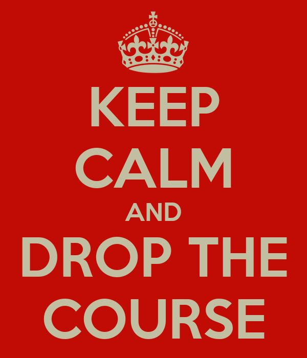 KEEP CALM AND DROP THE COURSE