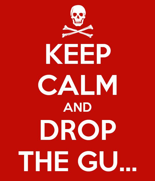 KEEP CALM AND DROP THE GU...
