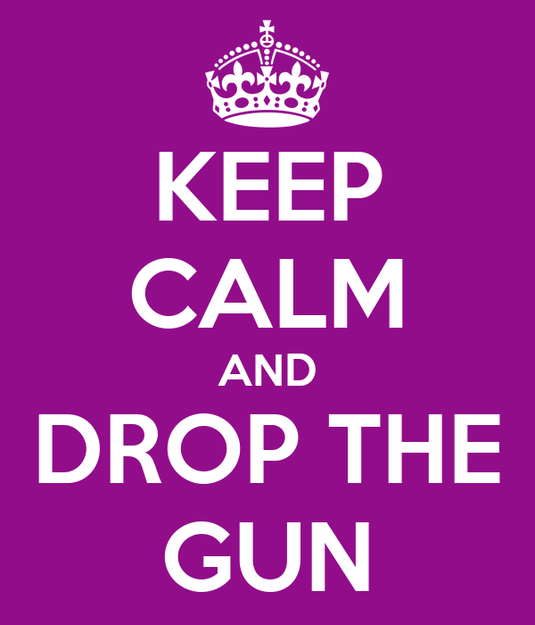 KEEP CALM AND DROP THE GUN