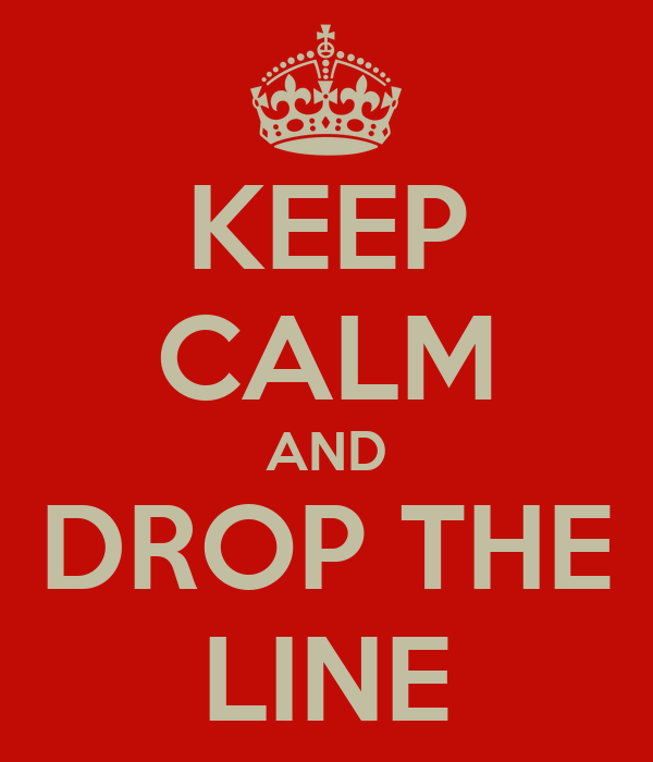 KEEP CALM AND DROP THE LINE