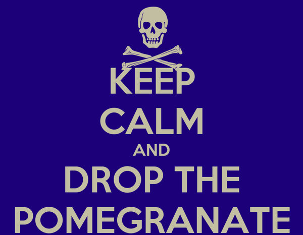 KEEP CALM AND DROP THE POMEGRANATE
