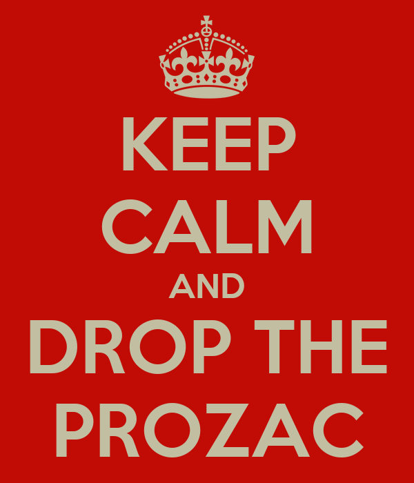 KEEP CALM AND DROP THE PROZAC