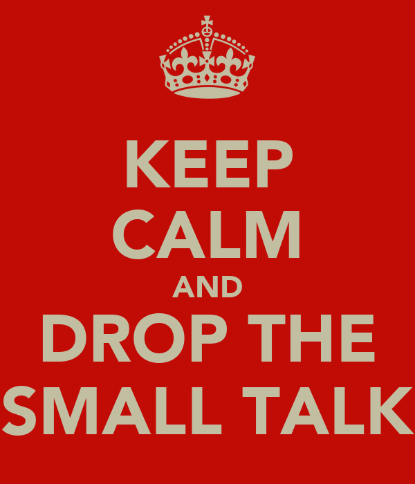 KEEP CALM AND DROP THE SMALL TALK