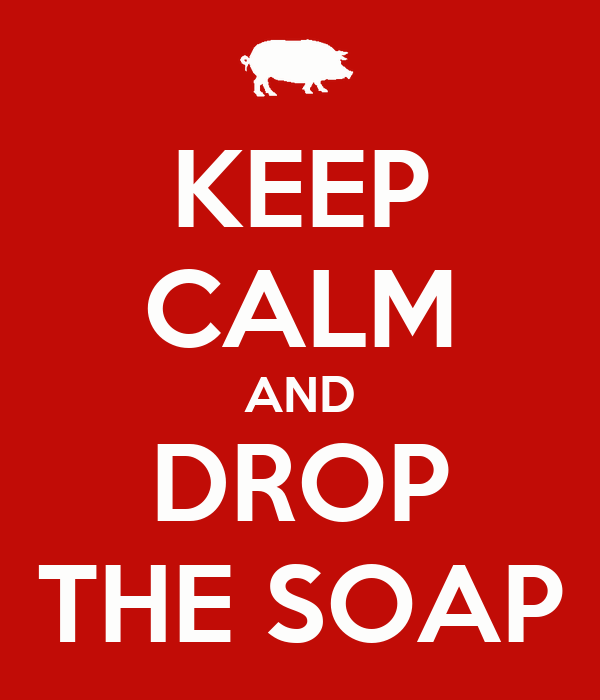 KEEP CALM AND DROP THE SOAP