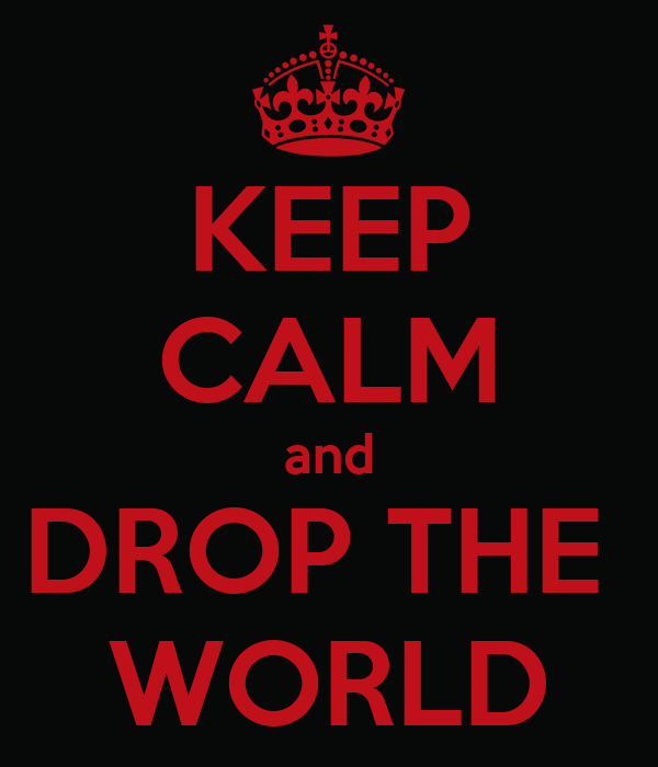 KEEP CALM and DROP THE  WORLD