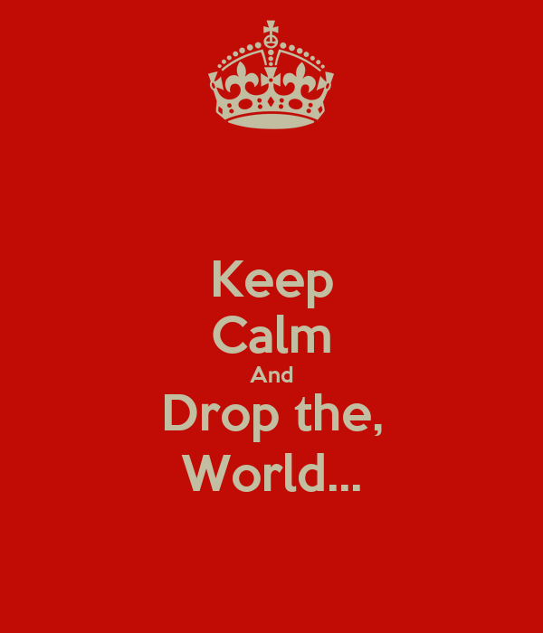 Keep Calm And Drop the, World...