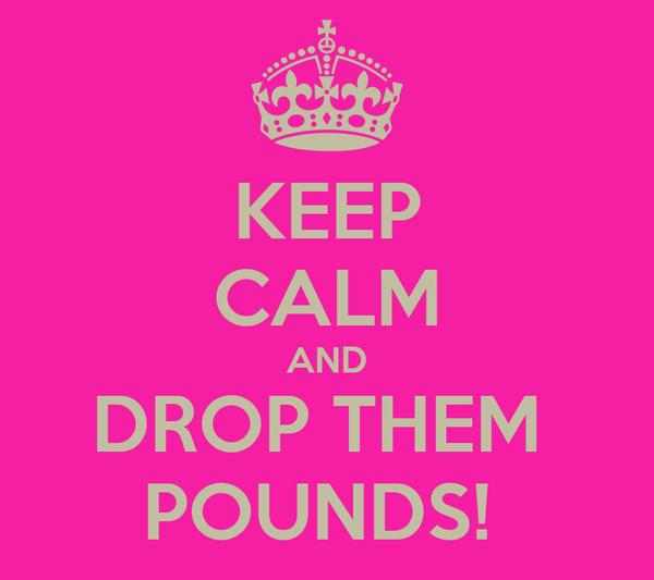 KEEP CALM AND DROP THEM  POUNDS!