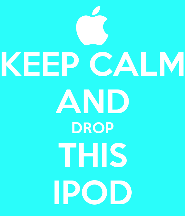 KEEP CALM AND DROP THIS IPOD
