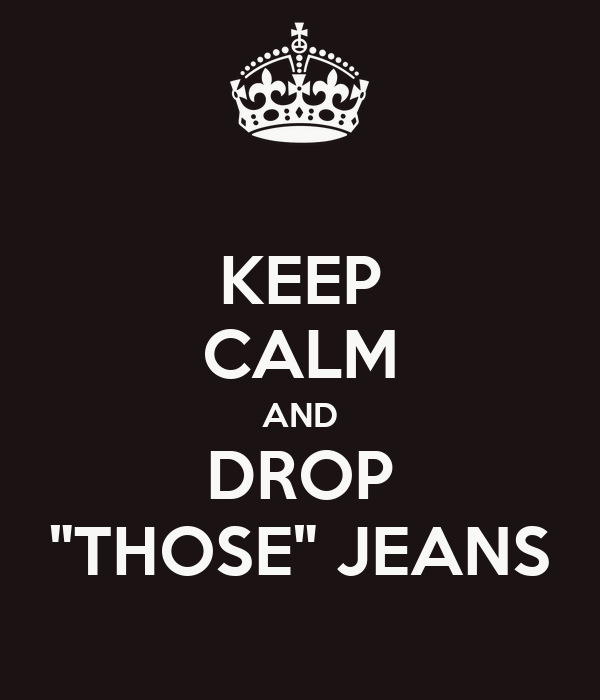 """KEEP CALM AND DROP """"THOSE"""" JEANS"""