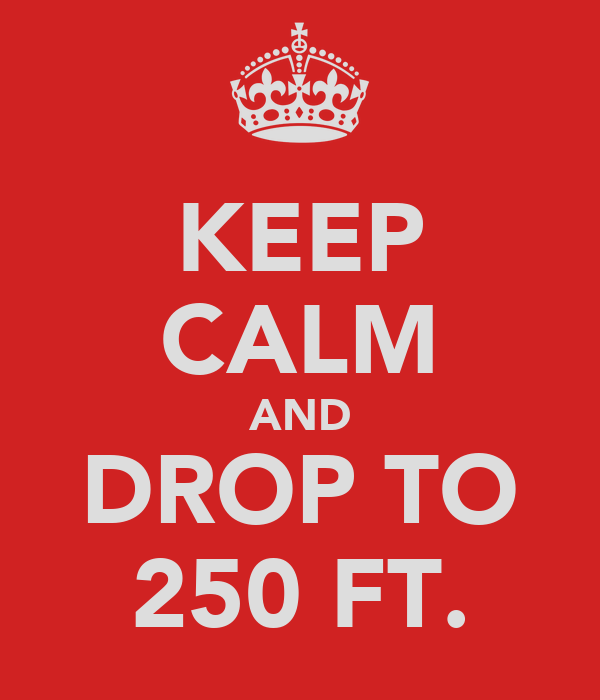 KEEP CALM AND DROP TO 250 FT.