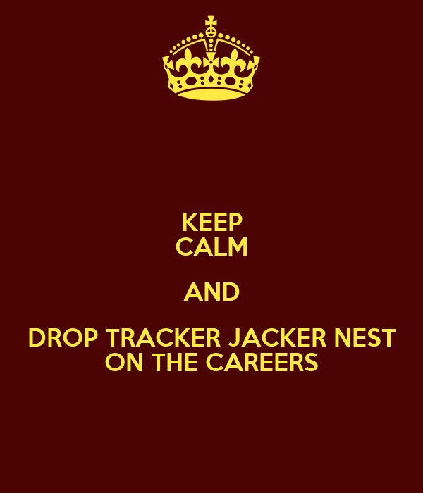 KEEP CALM AND DROP TRACKER JACKER NEST ON THE CAREERS