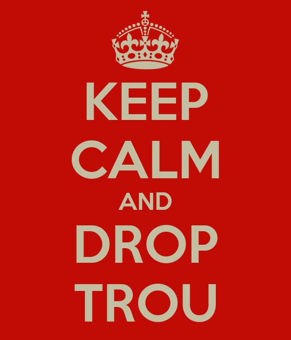 KEEP CALM AND DROP TROU
