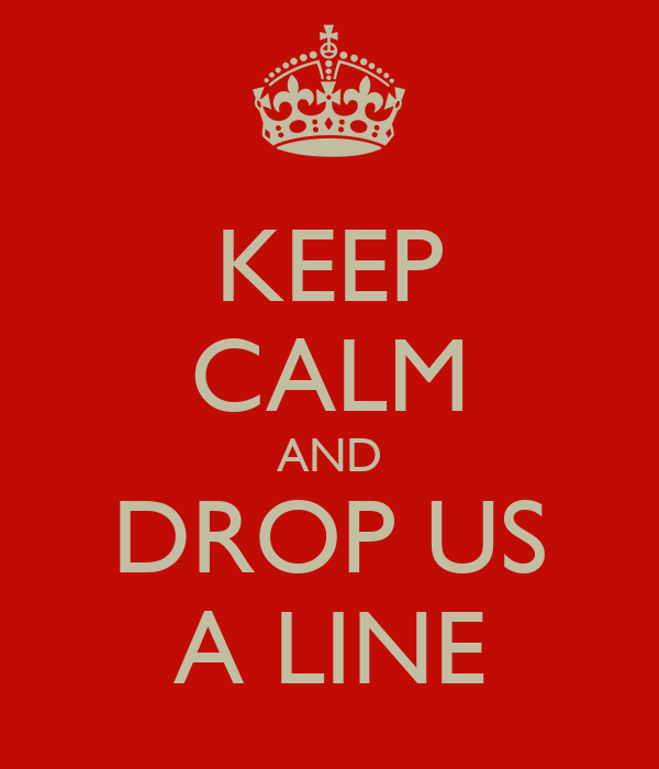 KEEP CALM AND DROP US A LINE