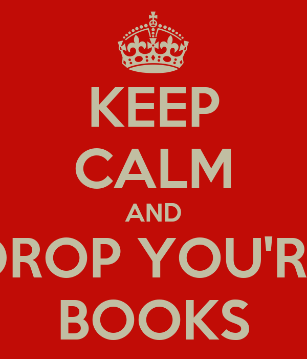 KEEP CALM AND DROP YOU'RE BOOKS