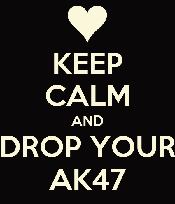 KEEP CALM AND DROP YOUR AK47