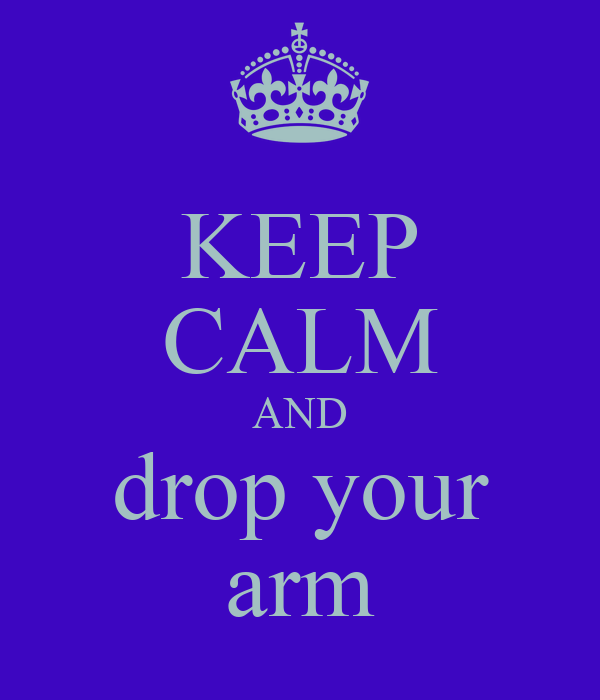 KEEP CALM AND drop your arm