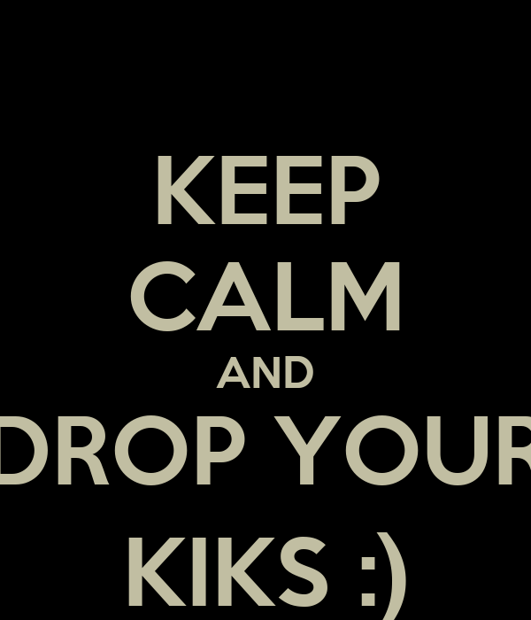 KEEP CALM AND DROP YOUR KIKS :)