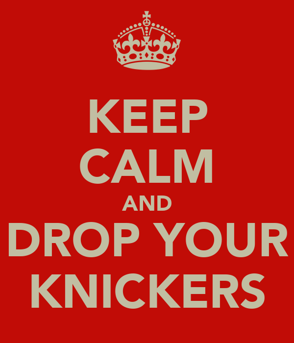 KEEP CALM AND DROP YOUR KNICKERS