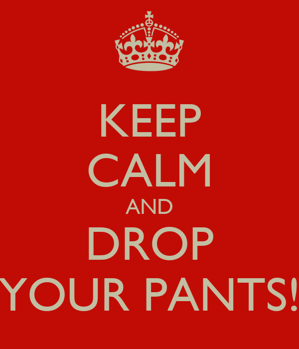 KEEP CALM AND DROP YOUR PANTS!