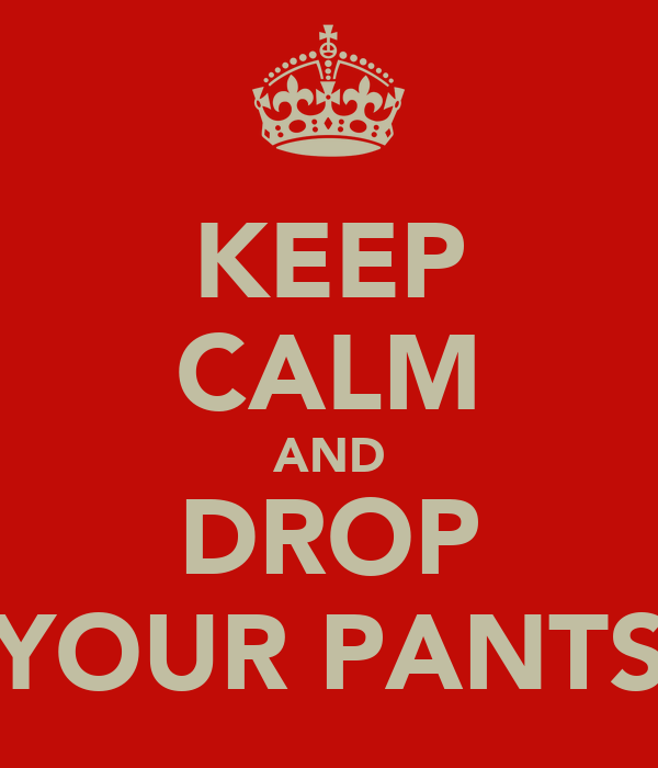 KEEP CALM AND DROP YOUR PANTS