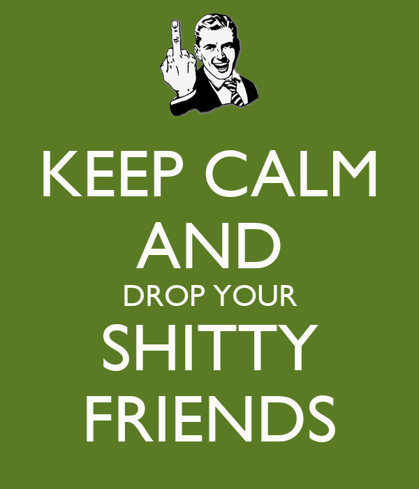 KEEP CALM AND DROP YOUR SHITTY FRIENDS