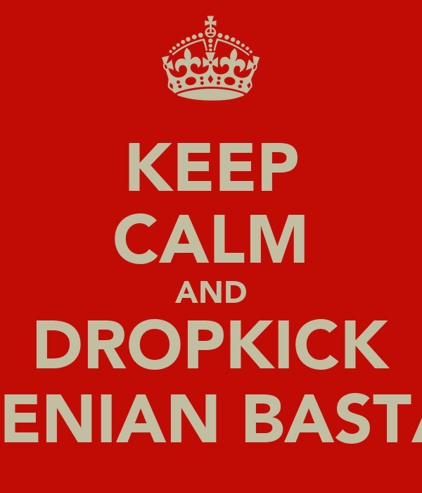KEEP CALM AND DROPKICK THE FENIAN BASTARDS