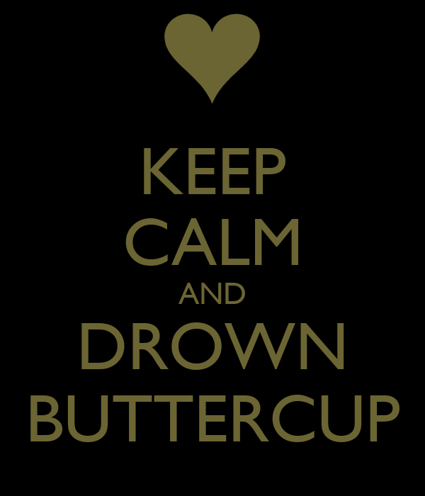 KEEP CALM AND DROWN BUTTERCUP