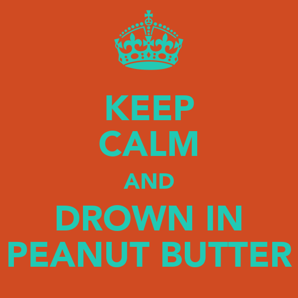 KEEP CALM AND DROWN IN PEANUT BUTTER