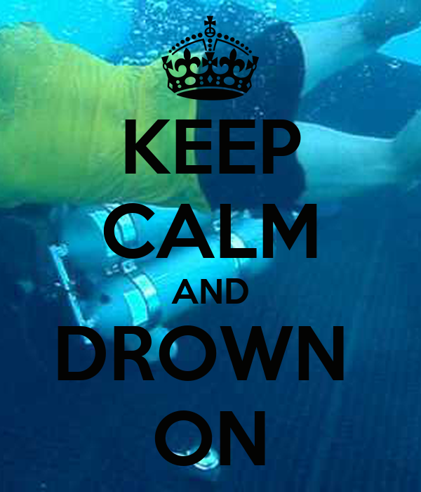 KEEP CALM AND DROWN  ON
