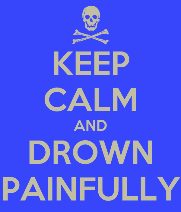 KEEP CALM AND DROWN PAINFULLY