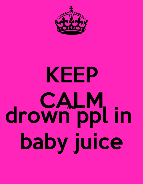 KEEP CALM AND drown ppl in  baby juice
