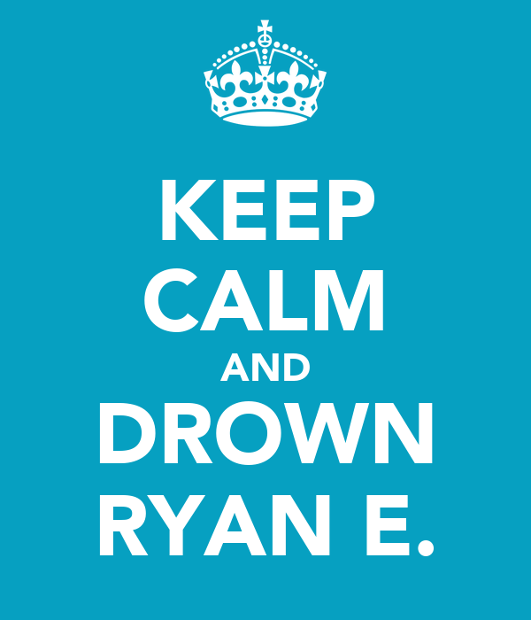 KEEP CALM AND DROWN RYAN E.