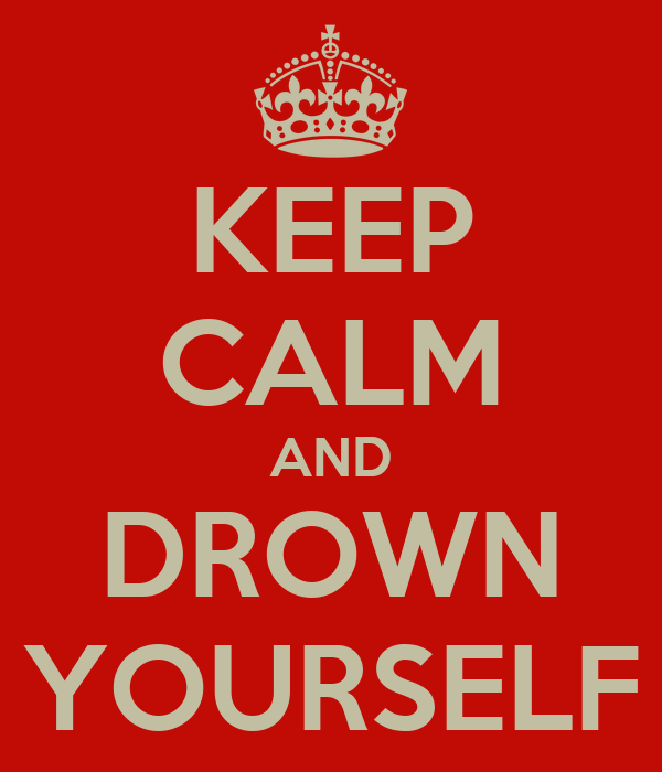 KEEP CALM AND DROWN YOURSELF