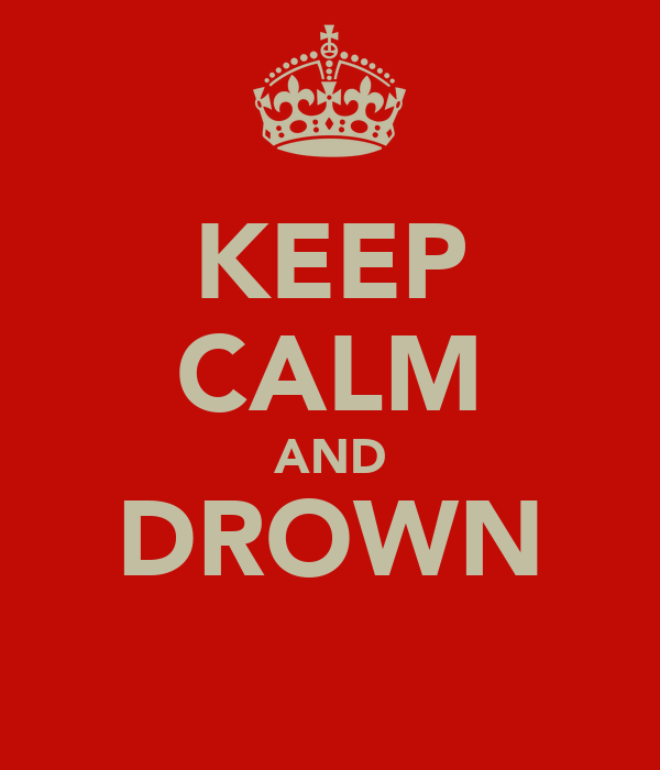 KEEP CALM AND DROWN