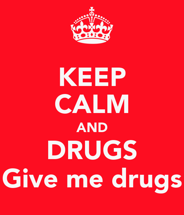 KEEP CALM AND DRUGS Give me drugs