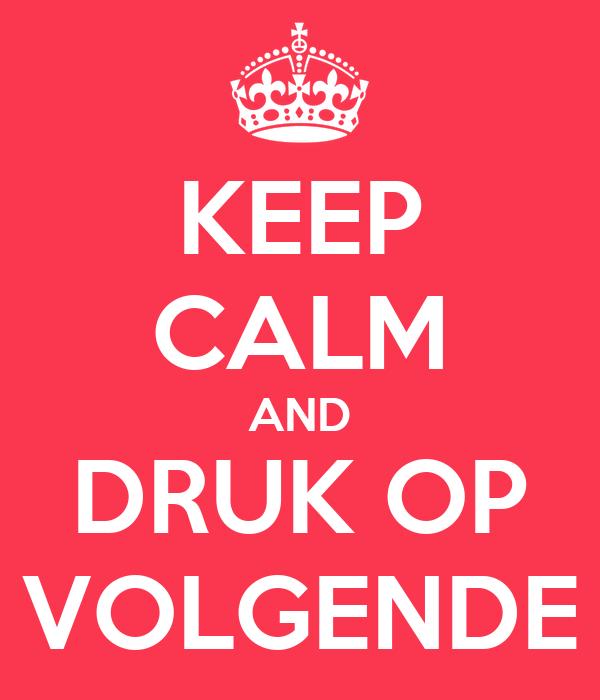 KEEP CALM AND DRUK OP VOLGENDE
