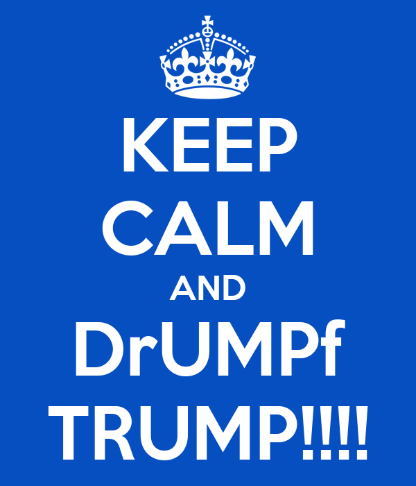 KEEP CALM AND DrUMPf TRUMP!!!!