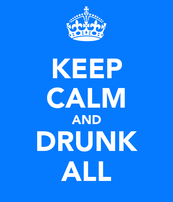 KEEP CALM AND DRUNK ALL