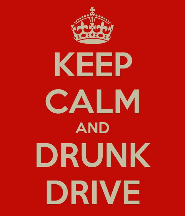 KEEP CALM AND DRUNK DRIVE