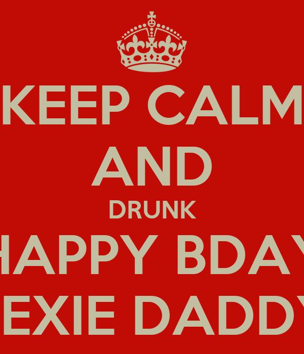 KEEP CALM AND DRUNK HAPPY BDAY LEXIE DADDY
