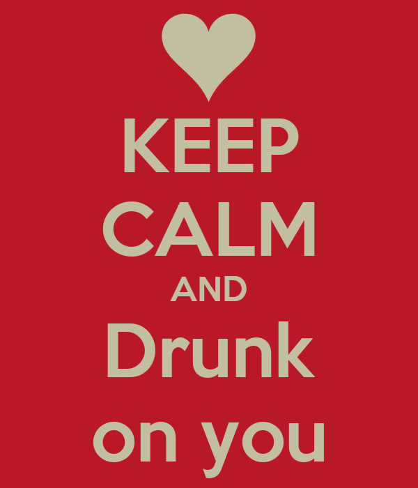 KEEP CALM AND Drunk on you