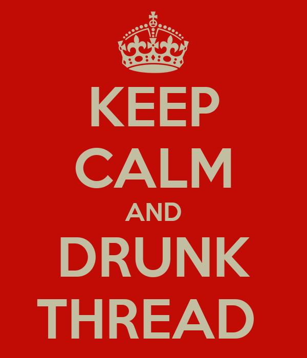 KEEP CALM AND DRUNK THREAD