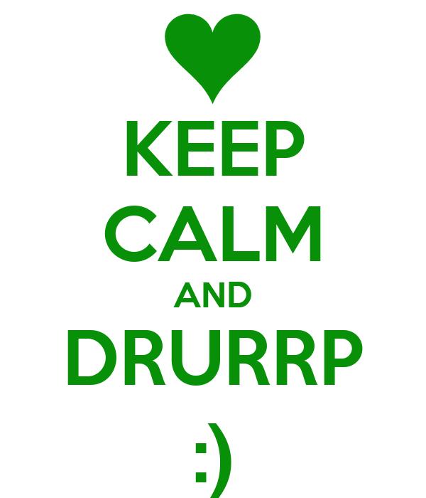 KEEP CALM AND DRURRP :)