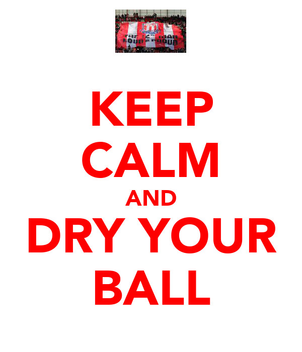 KEEP CALM AND DRY YOUR BALL