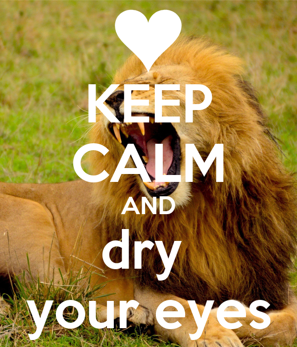 KEEP CALM AND dry  your eyes