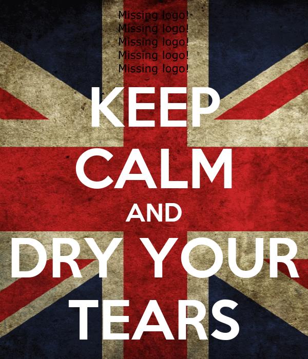 KEEP CALM AND DRY YOUR TEARS