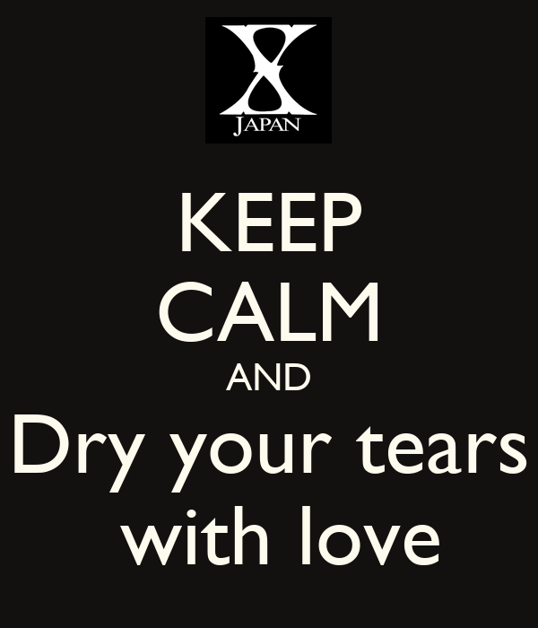 KEEP CALM AND Dry your tears  with love