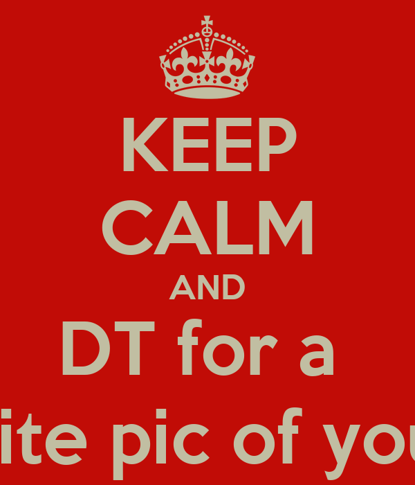 KEEP CALM AND DT for a  TBH, favorite pic of you, and rate