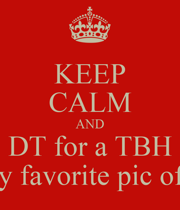 KEEP CALM AND DT for a TBH & my favorite pic of you