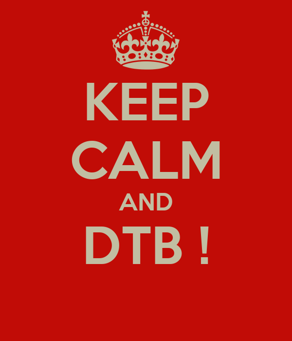 KEEP CALM AND DTB !